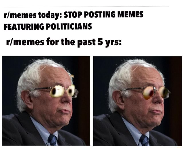 Today STOP POSTING MEMES FEATURING POLITICIANS for the past 5 yrs