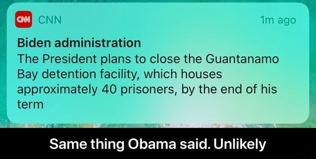 Biden administration ago The President plans to close the Guantanamo Bay detention facility, which houses approximately 40 prisoners, by the end of his term Same thing Obama said. Unlikely  Same thing Obama said. Unlikely memes