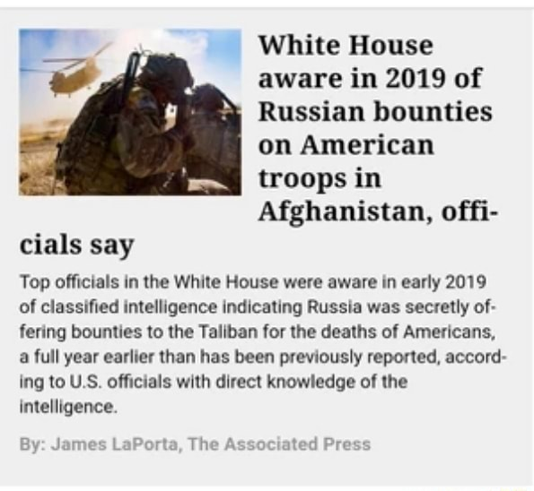 White House aware in 2019 of Russian bounties on American troops in Afghanistan, offi cials say Top officials in the White House were aware in early 2019 of classified intelligence indicating Russia was secretly of fering bounties to the Taliban for the deaths of Americans, a full year earlier than has been previously reported, accord ing to US officials with direct knowledge of the intelligence. James LaPorta, The Associated Pres By memes