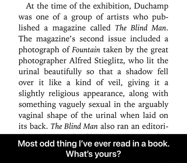 At the time of the exhibition, Duchamp was one of a group of artists who pub lished a magazine called The Blind Man. The magazine's second issue included a photograph of Fountain taken by the great photographer Alfred Stieglitz, who lit the urinal beautifully so that a shadow fell over it like a kind of veil, giving it a slightly religious appearance, along with something vaguely sexual in the arguably vaginal shape of the urinal when laid on its back. The Blind Man also ran an editori Most odd thing I've ever read in a book. What's yours  Most odd thing I've ever read in a book. What's yours meme