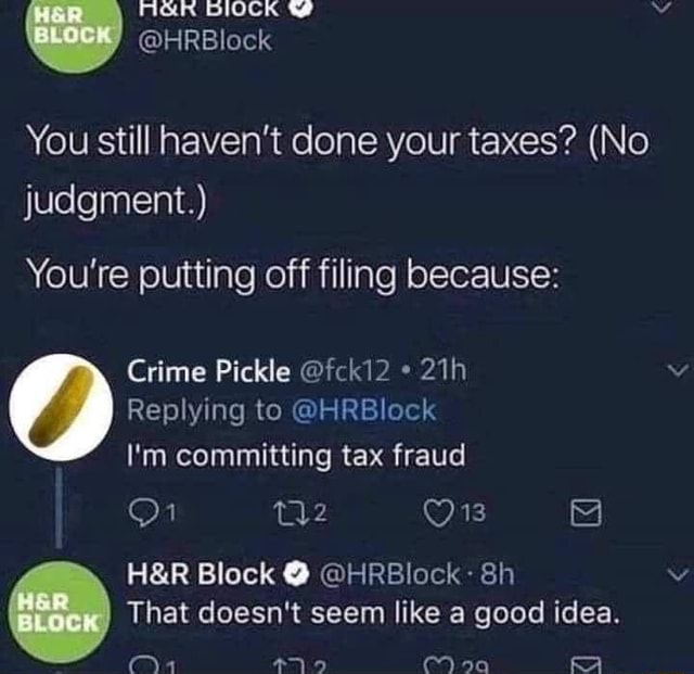 BIOCK HRBlock You still haven't done your taxes  No judgment. You're putting off filing because Crime Pickle fck12 Replying to HRBlock I'm committing tax fraud Block  HRBlock That doesn't seem like a good idea memes