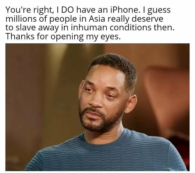 You're right, I DO have an iPhone. I guess millions of people in Asia really deserve to slave away in inhuman conditions then. Thanks for opening my eyes meme