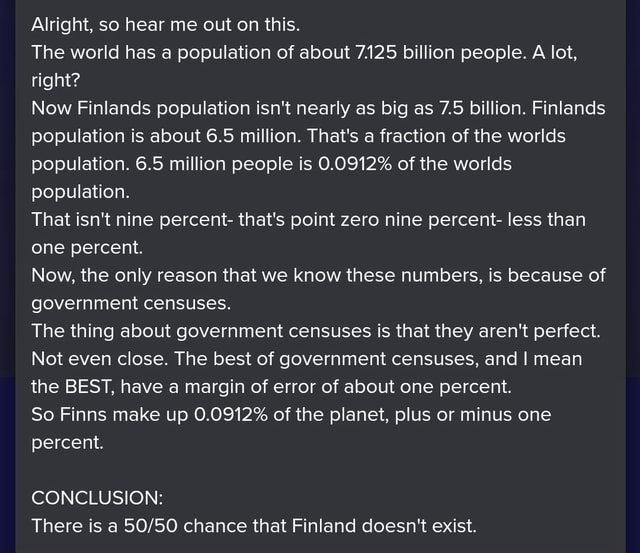 Alright, so hear me out on this. The world has a population of about 7.125 billion people. A lot, right Now Finlands population isn't nearly as big as 7.5 billion. Finlands population is about 6.5 million. That's a fraction of the worlds population. 6.5 million people is 0.0912% of the worlds population. That isn't nine percent that's point zero nine percent less than one percent. Now, the only reason that we know these numbers, is because of government censuses. The thing about government censuses is that they aren't perfect. Not even close. The best of government censuses, and I mean the BEST, have a margin of error of about one percent. So Finns make up 0.0912% of the planet, plus or minus one percent. CONCLUSION There is a chance that Finland doesn't exist memes