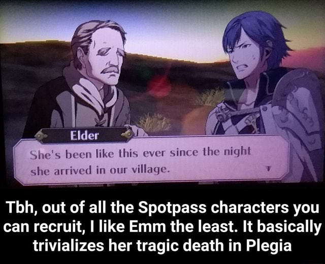 She's been like this ever since the night she arrived in our village. Tbh, out of all the Spotpass characters you can recruit, I like Emm the least. It basically trivializes her tragic death in Plegia  Tbh, out of all the Spotpass characters you can recruit, I like Emm the least. It basically trivializes her tragic death in Plegia memes