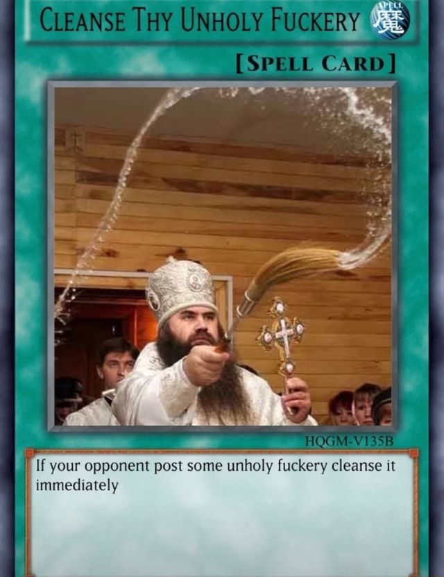 CLEANSE THY UNHOLY FUCKERY SP CARD If your opponent post some unholy fuckery cleanse it immediately memes