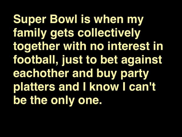 Super Bowl is when my family gets collectively together with no interest in football, just to bet against eachother and buy party platters and know I can not be the only one meme