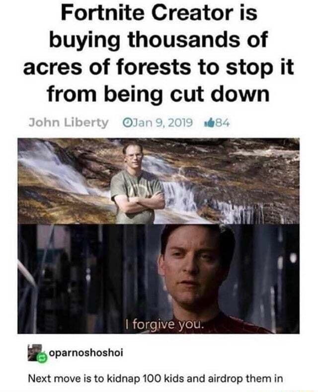 Fortnite Creator is buying thousands of acres of forests to stop it from being cut down John Liberty I forgive you oparnoshoshoi Next move is to kidnap 100 kids and airdrop them in memes
