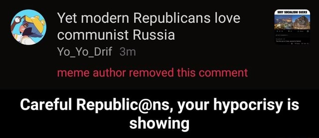 Yet modern Republicans love communist Russia Yo Yo Drif meme author removed this comment Careful your hypocrisy is showing  Careful Republic ns, your hypocrisy is showing