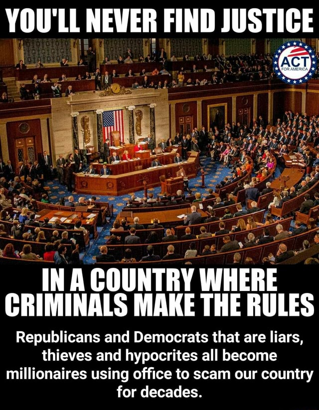 YOU'LL NEVER FIND JUSTICE  INA COUNTRY WHERE CRIMINALS MAKE THE RULES Republicans and Democrats that are liars, thieves and hypocrites all become millionaires using office to scam our country for decades.  Republicans and Democrats that are liars, thieves and hypocrites all become millionaires using office to scam our country for decades memes