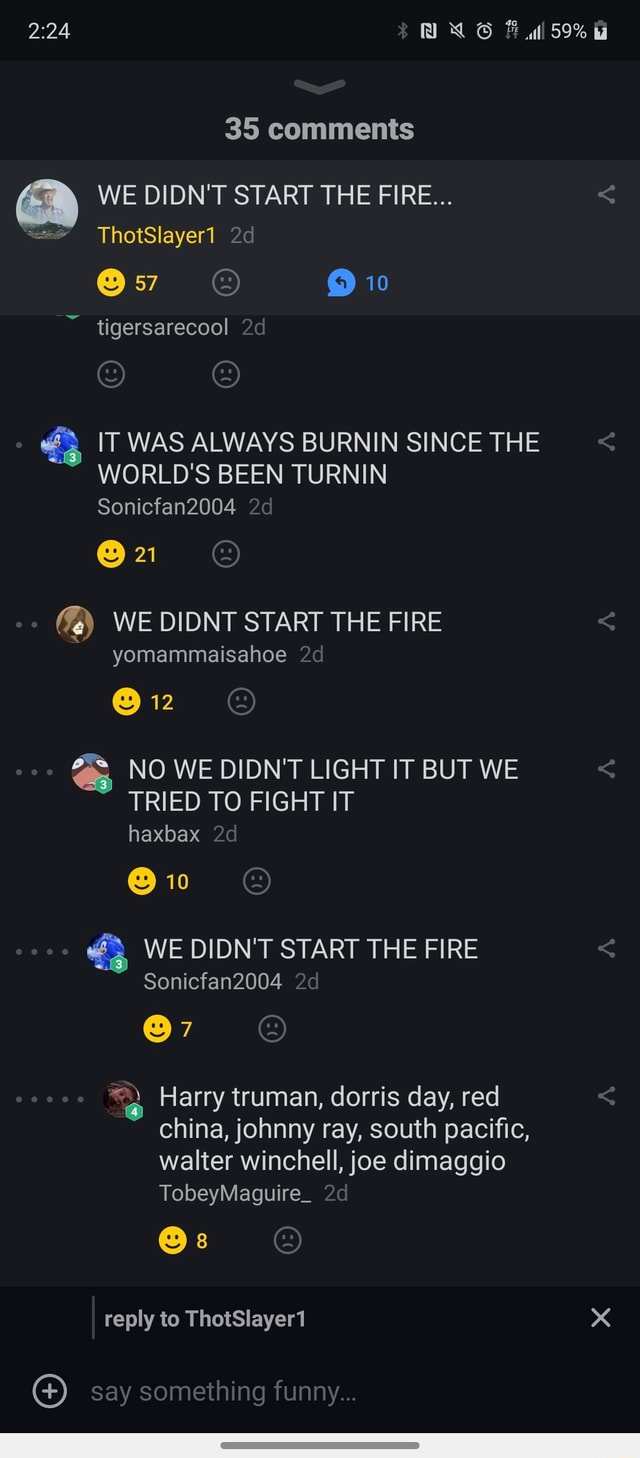 59% 35 comments WE DIDN'T START THE FIRE ThotSlayeri 10 tigersarecool IT WAS ALWAYS BURNIN SINCE THE WORLD'S BEEN TURNIN Sonicfan2004 21 WE DIDNT START THE FIRE  yomammeisahoe 12 NO WE DIDN'T LIGHT IT BUT WE TRIED TO FIGHT IT haxbax 10 7 WE DIDN'T START THE FIRE Sonicfan2004 Harry truman, dorris day, red china, ina, johnny ray, south pacific, ific, walter winchell, joe dimaggio TobeyMaguire reply to ThetSlayert say something funny memes