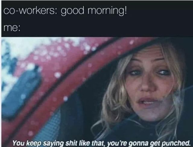 Co workers good morning me ar You keep saying shit like that, you're gonna get punched memes