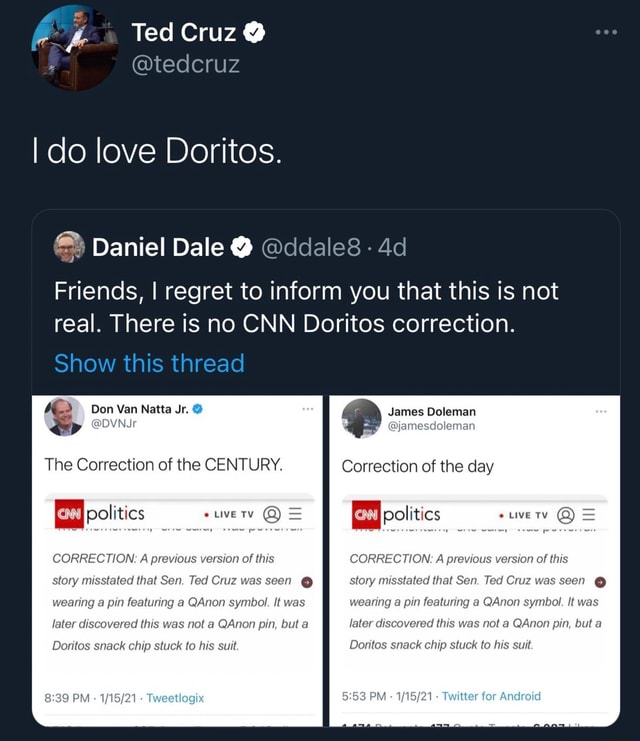 Ted Cruz I do love Doritos. Daniel Dale  ddale8 Friends, I regret to inform you that this is not real. There is no CNN Doritos correction. Don Van James Ooleman Show this thread The Correction of the CENTURY. Correction of the day EBlpolitics TY CORRECTION A previous version of this PM LIVE TV   CORRECTION A previous version of this story misstated that Sen. Ted Cruz wi G story r fated that Sen. Ted Cruz w en  wearing e pin uring a QAnon symbol. It was wearing a pin featuring a QAnon symbol. It was s not a QAnon pin, but a later di vered this was not a QAnon pin, but a SSS PM Twitter for Doritos snack chip stuck to his suit. Doritos snack chip stuck to his suit memes