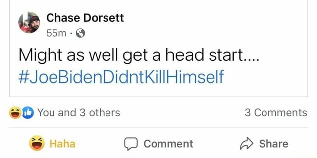 Chase Dorsett Might as well get a head start JoeBidenDidntkillHimself D You and 3 others 3 Comments Haha Comment Share memes