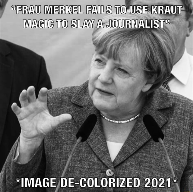 FRAU MERKEL FAILS TO USE KRAUT MAGIC TO SLAY A JOURNALIST *IMAGE DE COLORIZED 2021* meme