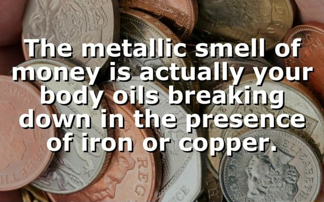 The metallic smell of money is actually your body oils breaking down in the presence of iron or copper memes