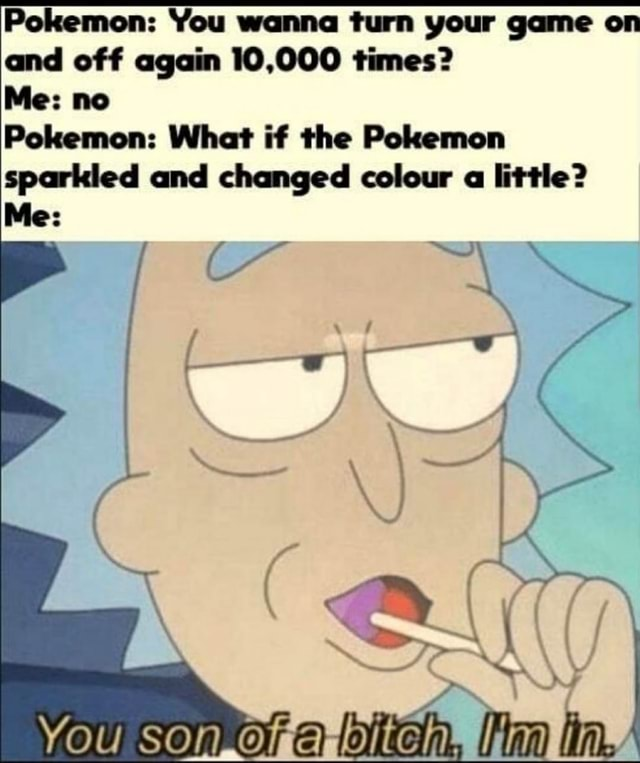 Pokemon You wanna turn your game on and off again 10,000 times Me no Pokemon What if the Pokemon sparkled and changed colour a little Me You SOn item, memes