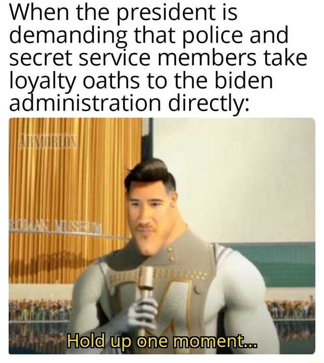 When the president is demanding that police and secret service members take loyalty oaths to the biden directly ministration directly Hold up one meme