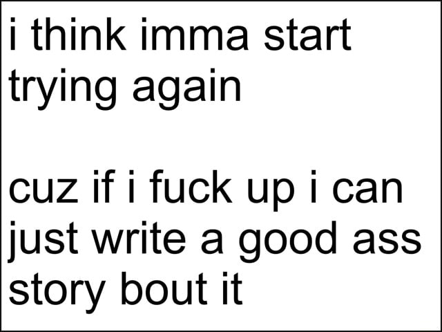 I think imma start trying again cuz if i fuck up i can just write a good ass story bout it memes