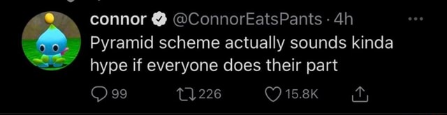 Connor  ConnorEatsPants Pyramid scheme actually sounds kinda hype if everyone does their part 99 226 15.8K meme