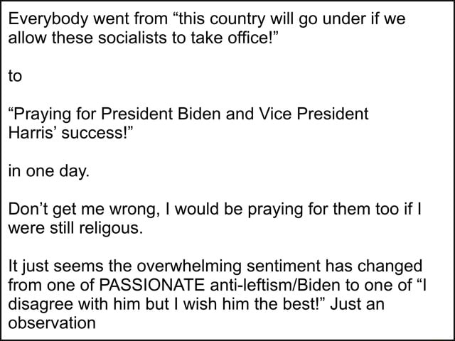 Everybody went from this country will go under if we allow these socialists to take office  to Praying for President Biden and Vice President Harris success  in one day. Do not get me wrong, I would be praying for them too if were still religous. It just seems the overwhelming sentiment has changed from one of PASSIONATE to one of I disagree with him but I wish him the best  Just an observation memes