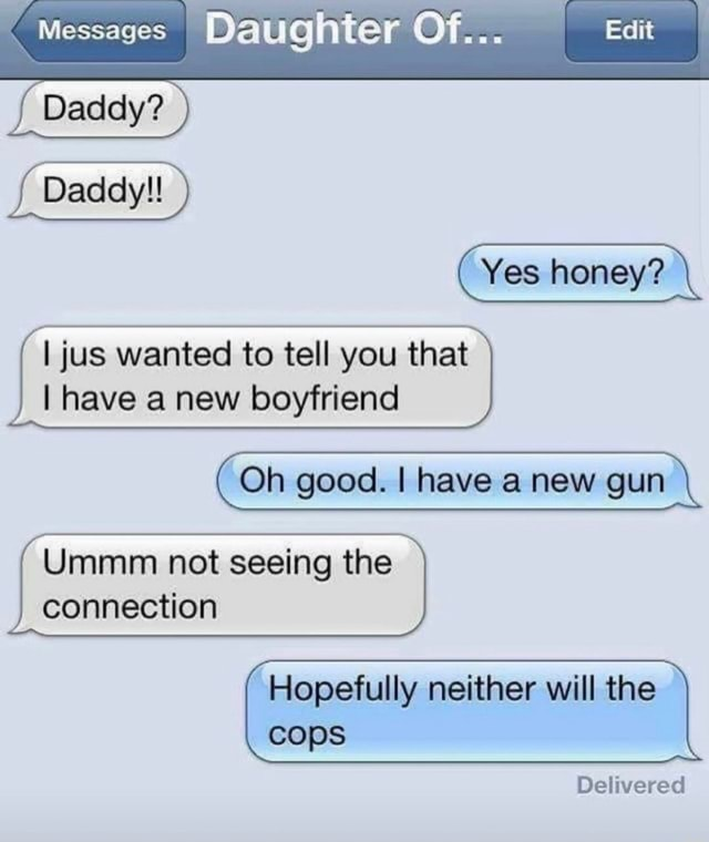 Messages Daughter Of Daddy Daddy  Yes honey I jus wanted to tell you that I have a new boyfriend Oh good. I have a new gun Ummm not seeing the connection Hopefully neither will the cops Delivered meme