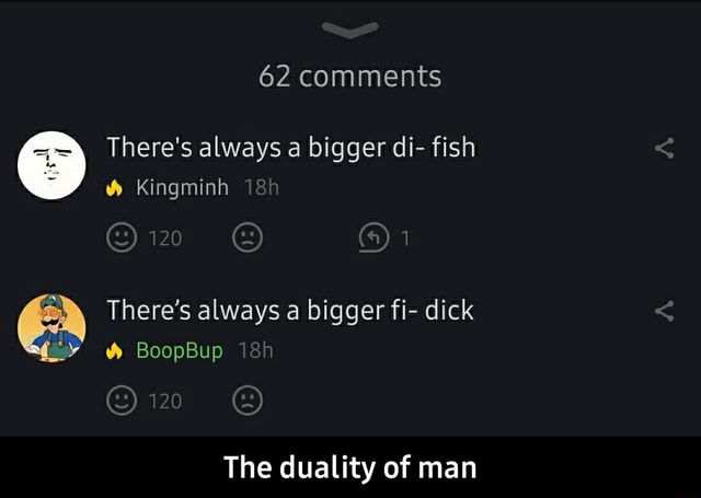 62 comments There's always a bigger di fish Kingminh 120 There's always a bigger fi dick BoopBup 120 The duality of man The duality of man meme