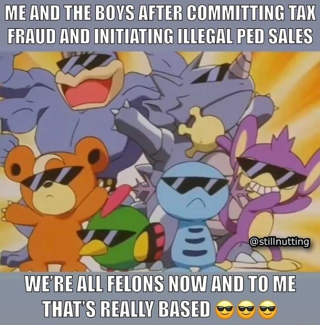 ME AND THE BOYS AFTER COMMITTING TAX FRAUD AND INITIATING ILLEGAL PED SALES WE'RE ALL FELONS NOW AND TO ME THAT'S REALLY BASED memes