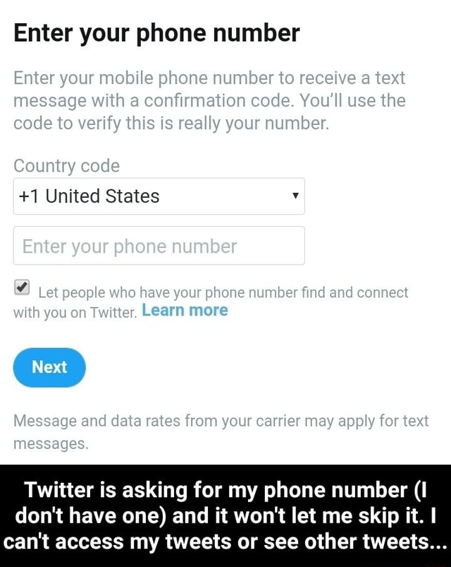 Enter your phone number Enter your mobile phone number to receive a text message with a confirmation code. You'll use the code to verify this is really your number. code 1 United States Enter your phone number Let people who have your phone number find and connect with you on Twitter. Learn more Message and data rates from your carrier may apply for text messages. Twitter is asking for my phone number I do not have one and it won't let me skip it. can not access my tweets or see other tweets  Twitter is asking for my phone number I do not have one and it won't let me skip it. I can not access my tweets or see other tweets memes