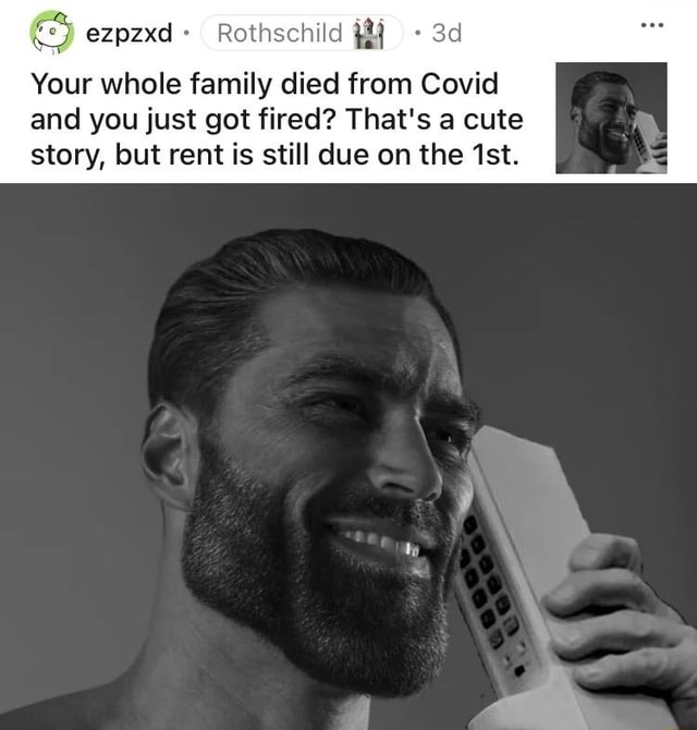 Ezpzxd Rothschild Your whole family died from Covid and you just got fired That's a cute story, but rent is still due on the Ist memes