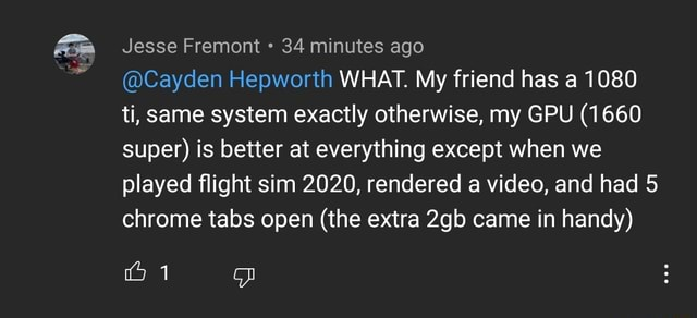 Jesse Fremont 34 minutes ago Cayden Hepworth WHAT. My friend has a 1080 ti, same system exactly otherwise, my GPU 1660 super is better at everything except when we played flight sim 2020, rendered a , and had 5 chrome tabs open the extra came in handy memes
