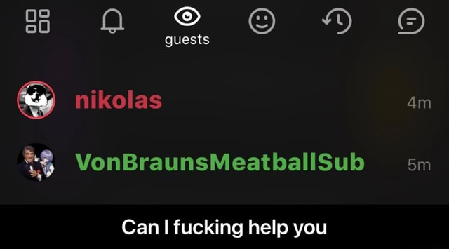 Guests nikolas VonBraunsMeatballSub sm Can I fucking help you Can I fucking help you meme