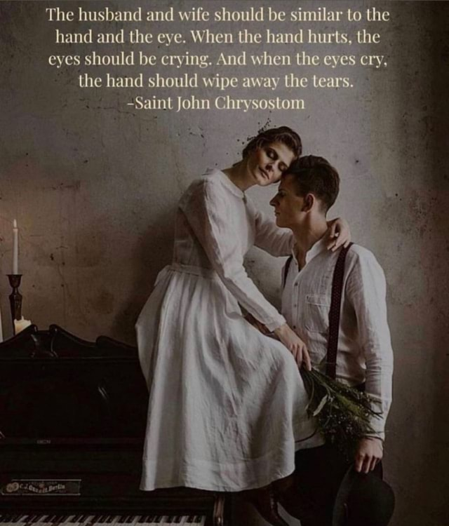 The husband and wife should be similar to the hand and the eye. When the hand hurts, the eyes should be crying. And when the eves cry, the hand should wipe away the Lears. Saint John Chrysostom LL LE LL memes