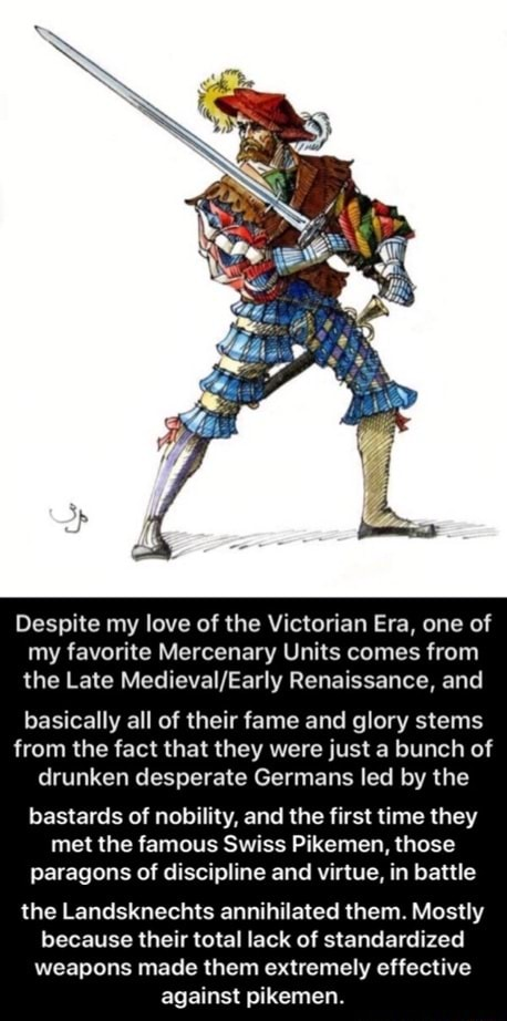 Despite my love of the Victorian Era, one of my favorite Mercenary Units comes from the Late Renaissance, and basically all of their fame and glory stems from the fact that they were just a bunch of drunken desperate Germans led by the bastards of nobility, and the first time they met the famous Swiss Pikemen, those paragons of discipline and virtue, in battle the Landsknechts annihilated them. Mostly because their total lack of standardized weapons made them extremely effective against pikemen.  the Landsknechts annihilated them. Mostly because their total lack of standardized weapons made them extremely effective against pikemen memes