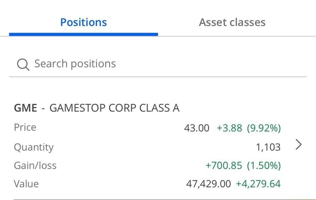 Positions Asset classes Q Search positions GME GAMESTOP CORP CLASS A Price 43.00 3.88 9.92% Quantity 1,103 700.85 1.50% Value 47,429.00 4,279.64 memes