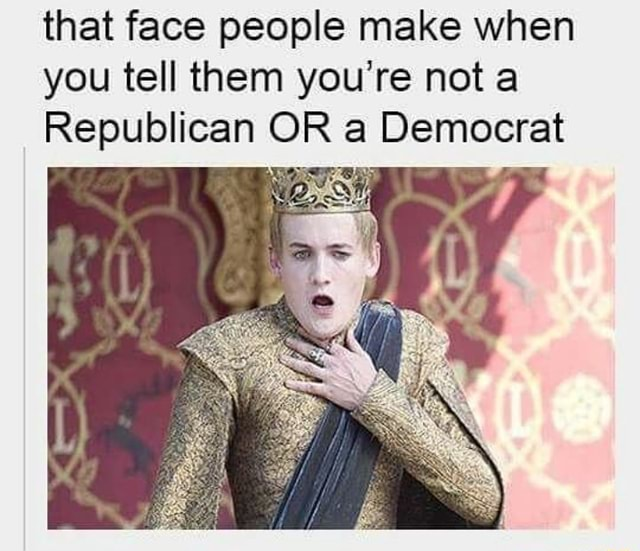 That face people make when you tell them you're not a Republican OR a Democrat memes