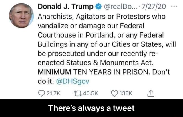 Donald J. Trump realDo Anarchists, Agitators or Protestors who vandalize or damage our Federal Courthouse in Portland, or any Federal Buildings in any of our Cities or States, will be prosecuted under our recently re enacted Statues and Monuments Act. MINIMUM TEN YEARS IN PRISON. Do not do it DHSgov 21.7K 40.5K 135K There's always a tweet There's always a tweet meme