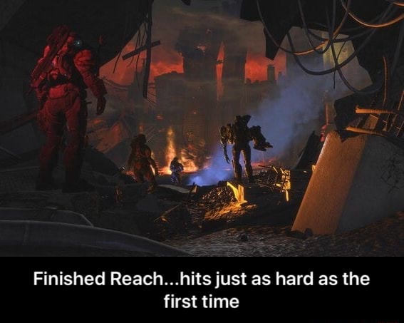 Finished Reach hits just as hard as the first time Finished Reach hits just as hard as the first time memes