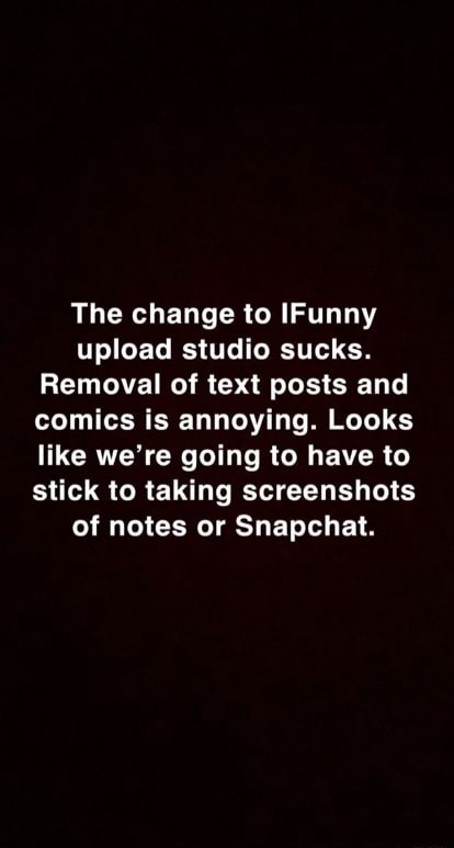 The change to IFunny upload studio sucks. Removal of text posts and comics is annoying. Looks like we're going to have to stick to taking screenshots of notes or Snapchat meme