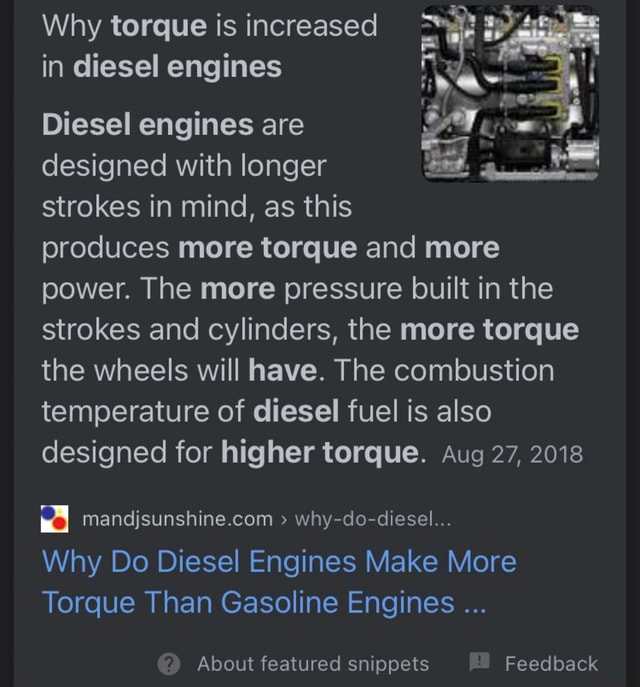 Why torque is increased in diesel engines Diesel engines are designed with longer strokes in mind, as this produces more torque and more power. The more pressure built in the strokes and cylinders, the more torque the wheels will have. The combustion temperature of diesel fuel is also designed for higher torque. Aug 27, 2018 why do diesel Why Do Diesel Engines Make More Torque Than Gasoline Engines About featured snippets Feedback memes