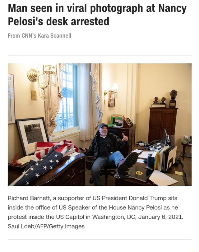 Man seen in viral photograph at Nancy Pelosi's desk arrested From CNN's Kara Scannell Richard Barnett, a supporter of US President Donald Trump sits inside the office of US Speaker of the House Nancy Pelosi as he protest inside the US Capitol in Washington, DC, January 6, 2021. Saul Images meme