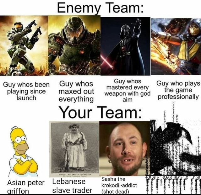Enemy Team Guy whos Guy whos been since Guy maxed whos out weapon every Guy who plays playing since maxed out weapon with god f ge launch everything aim professionally Your Team Lebanese slave trader Sasha the Asian peter Lebanese krokodil addict memes