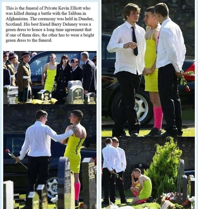 F Private Kevin Elliott who a battle with the Taliban in he ceremony was held in Dundee, and. His best friend Barry Delaney wore a en dress to honor a long time agreement that if one of them dies, the other has to wear a bright green dress to the funeral memes