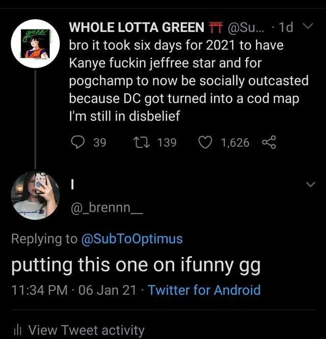WHOLE LOTTA GREEN 77 Su bro it took six days for 2021 to have Kanye fuckin jeffree star and for pogchamp to now be socially outcasted because DC got turned into a cod map I'm still in disbelief 39 brennn Replying to SubToOptimus putting this one on ifunny gg PM 06 Jan 21 Twitter for Android ill View Tweet activity memes