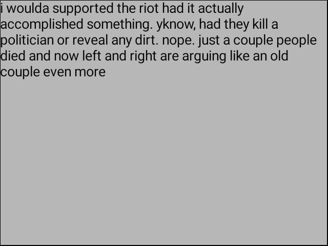 I woulda supported the riot had it actually accomplished something. yknow, had they kill a politician or reveal any dirt. nope. just a couple people died and now left and right are arguing like an old couple even more memes