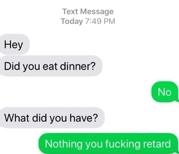 Text Message Today PM Hey Did you eat dinner What did you have Nothing you fucking retard memes