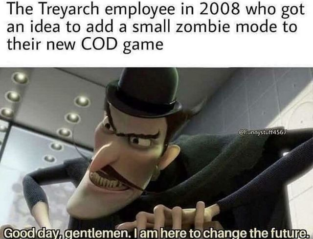 The Treyarch employee in 2008 who got an idea to add a small zombie mode to their new COD game Good'day lam here to chanae the memes