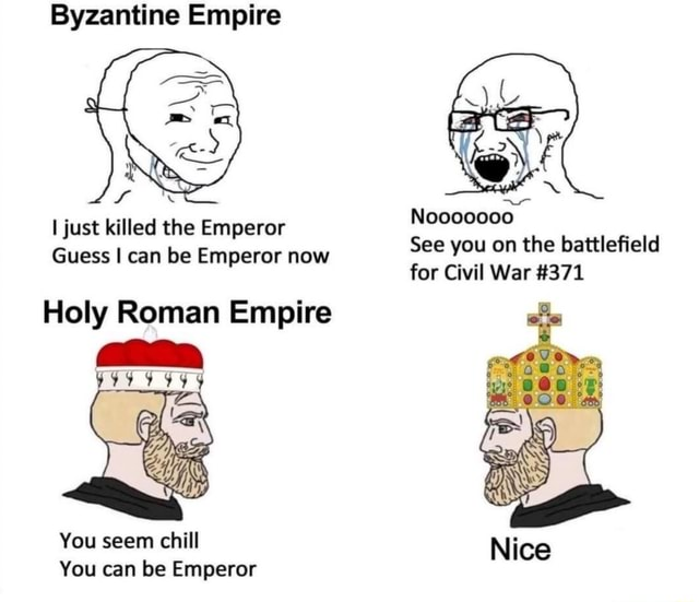 Byzantine Empire I just killed the Emperor Guess I can be Emperor now See for you on the War battlefield 371 for Civil War 371 Holy Roman Empire You seem chill You can be Emperor meme