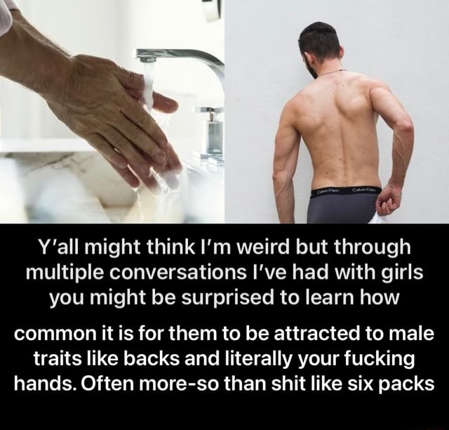 Pl Y'all might think I'm weird but through multiple conversations I've had with girls you might be surprised to learn how common it is for them to be attracted to male traits like backs and literally your fucking hands. Often more so than shit like six packs  common it is for them to be attracted to male traits like backs and literally your fucking hands. Often more so than shit like six packs memes