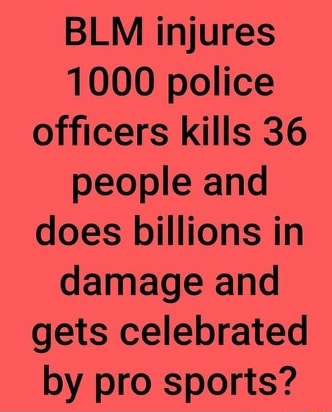 BLM injures 1000 police officers kills 36 people and does billions in damage and gets celebrated by pro sports meme