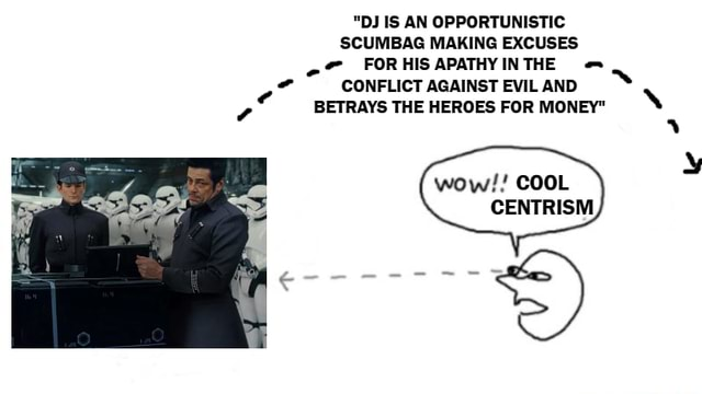 DJ IS AN OPPORTUNISTIC SCUMBAG MAKING EXCUSES FORHISAPATHYINTHE CONFLICT AGAINST EVIL AND BETRAYS THE HEROES FOR MONEY wow  COOL CENTRISM memes